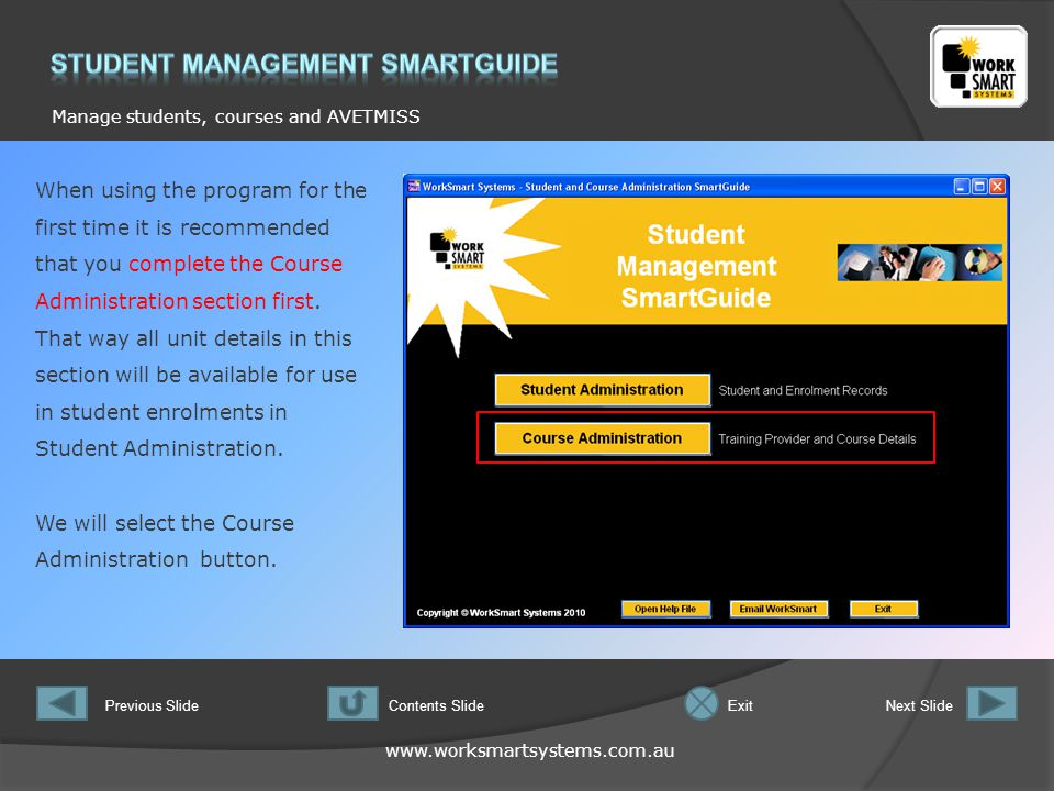 www.worksmartsystems.com.au Manage students, courses and AVETMISS Previous SlideNext SlideContents SlideExit This is the starting form for Course Administration.