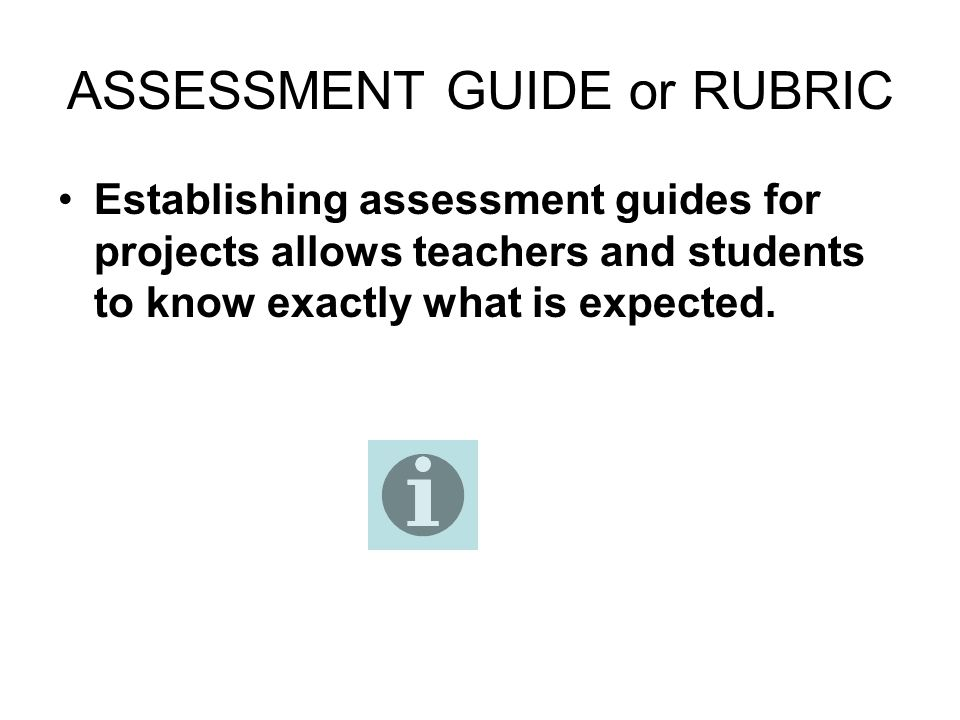 ASSESSMENT GUIDE or RUBRIC Establishing assessment guides for projects allows teachers and students to know exactly what is expected.