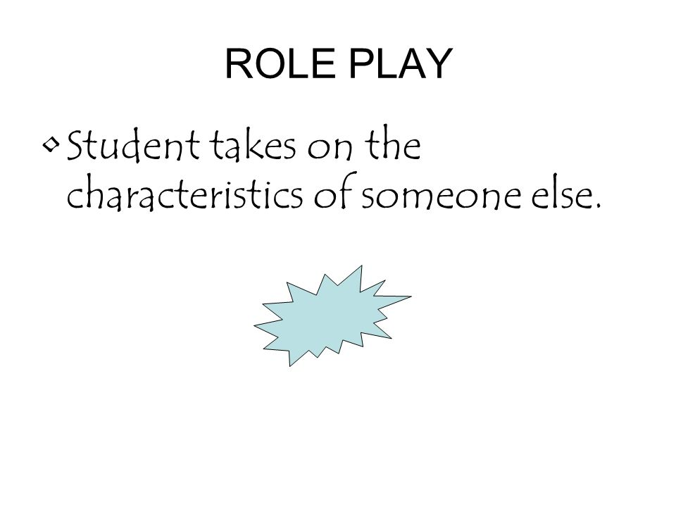 ROLE PLAY Student takes on the characteristics of someone else.