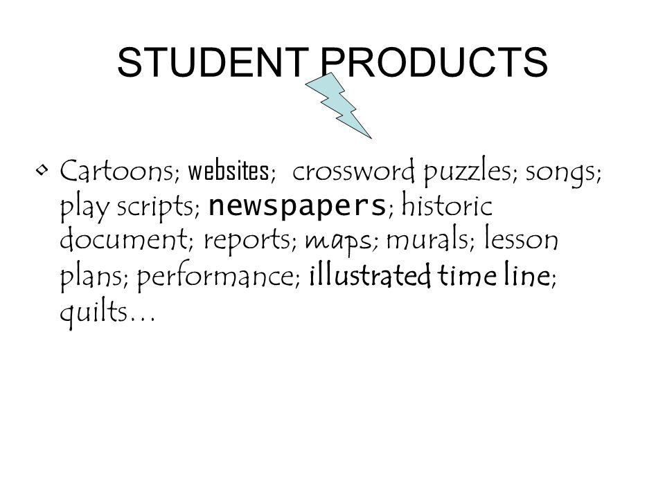 STUDENT PRODUCTS Cartoons; websites ; crossword puzzles; songs; play scripts; newspapers ; historic document; reports; maps; murals; lesson plans; per