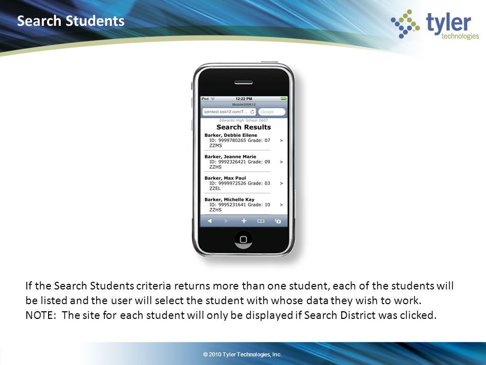 © 2010 Tyler Technologies, Inc. If the Search Students criteria returns more than one student, each of the students will be listed and the user will s