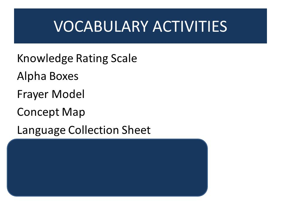 VOCABULARY ACTIVITIES Knowledge Rating Scale Alpha Boxes Frayer Model Concept Map Language Collection Sheet Own the Word 10 Best Vocabulary Learning Tips Vocabulary Cluster