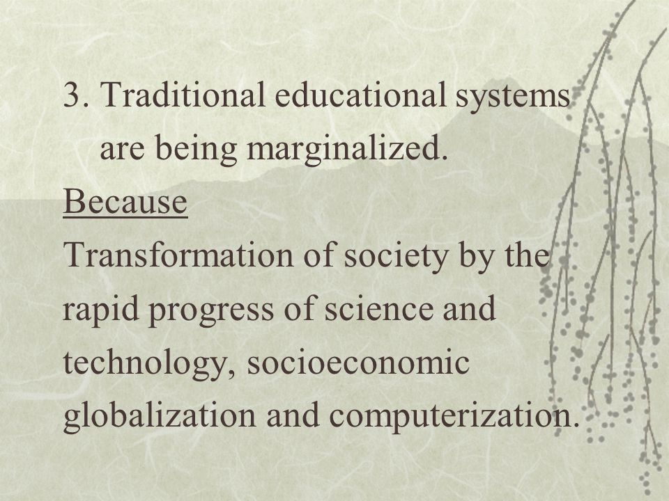 3. Traditional educational systems are being marginalized. Because Transformation of society by the rapid progress of science and technology, socioeco