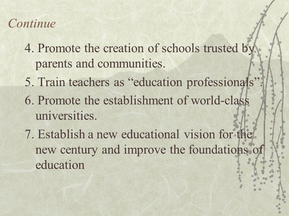 "Continue 4. Promote the creation of schools trusted by parents and communities. 5. Train teachers as ""education professionals"". 6. Promote the establi"