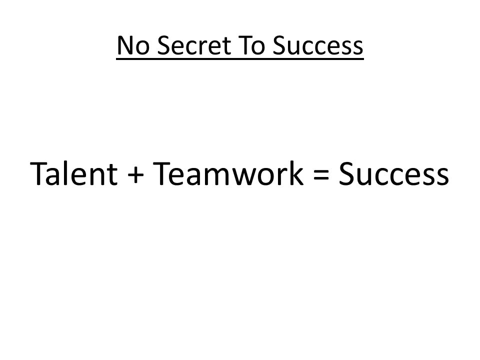 No Secret To Success Talent + Teamwork = Success