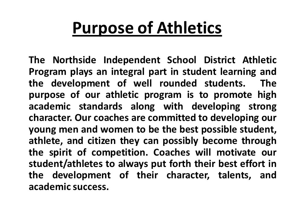 Purpose of Athletics The Northside Independent School District Athletic Program plays an integral part in student learning and the development of well