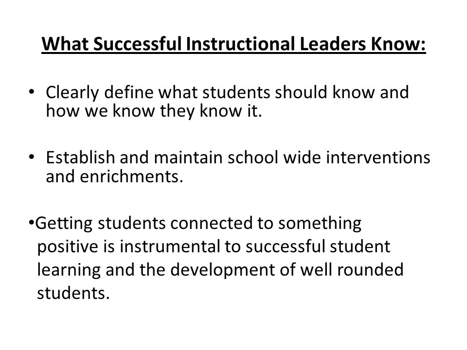 What Successful Instructional Leaders Know: Clearly define what students should know and how we know they know it. Establish and maintain school wide