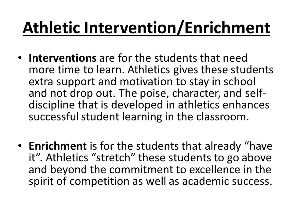 Athletic Intervention/Enrichment Interventions are for the students that need more time to learn. Athletics gives these students extra support and mot
