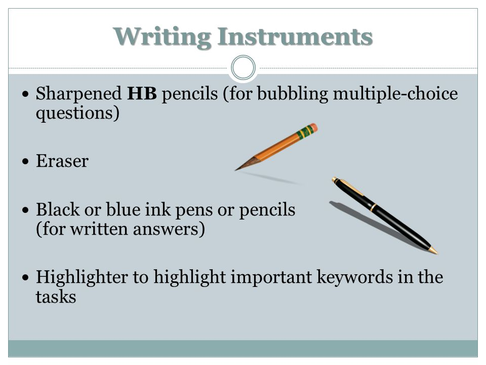 Writing Instruments Sharpened HB pencils (for bubbling multiple-choice questions) Eraser Black or blue ink pens or pencils (for written answers) Highlighter to highlight important keywords in the tasks