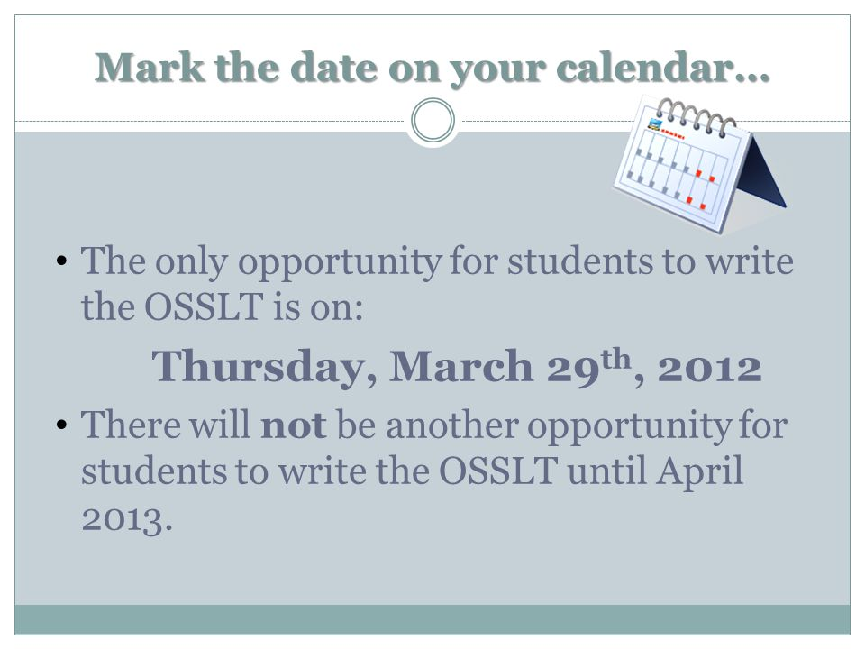 Mark the date on your calendar… The only opportunity for students to write the OSSLT is on: Thursday, March 29 th, 2012 There will not be another opportunity for students to write the OSSLT until April 2013.