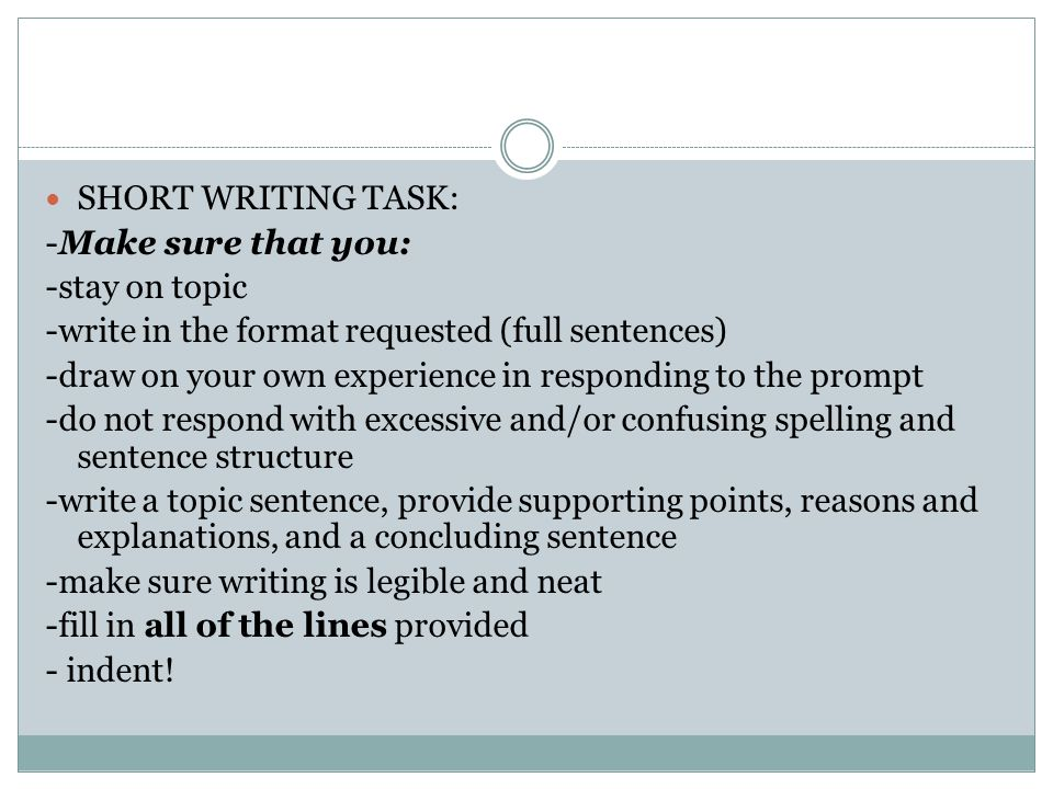 SHORT WRITING TASK: -Make sure that you: -stay on topic -write in the format requested (full sentences) -draw on your own experience in responding to the prompt -do not respond with excessive and/or confusing spelling and sentence structure -write a topic sentence, provide supporting points, reasons and explanations, and a concluding sentence -make sure writing is legible and neat -fill in all of the lines provided - indent!