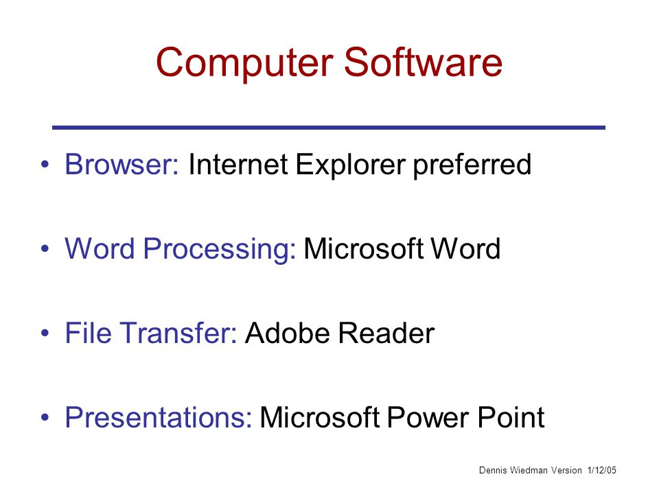 Dennis Wiedman Version 1/12/05 Computer Software Browser: Internet Explorer preferred Word Processing: Microsoft Word File Transfer: Adobe Reader Presentations: Microsoft Power Point
