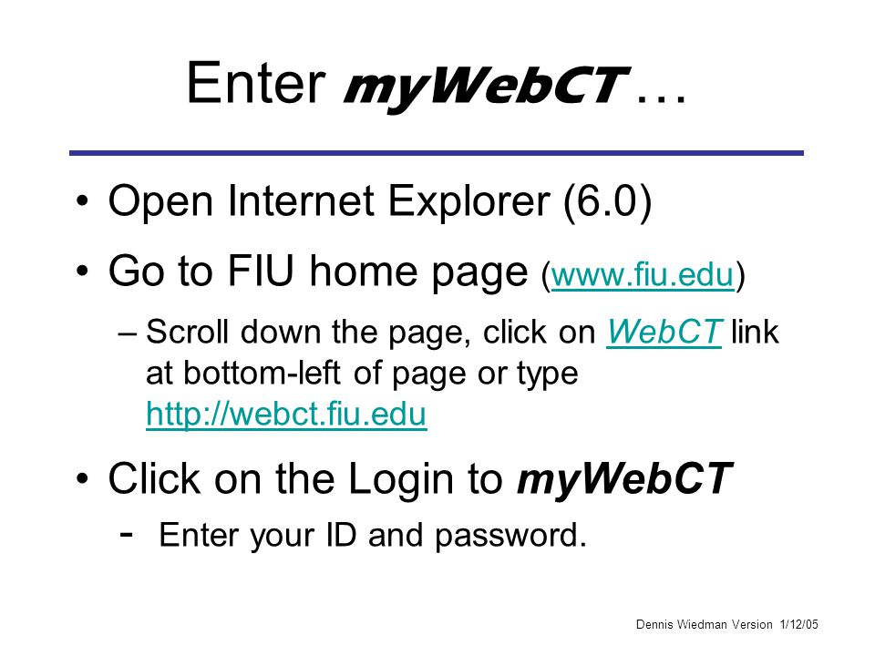 Dennis Wiedman Version 1/12/05 Enter myWebCT … Open Internet Explorer (6.0) Go to FIU home page (www.fiu.edu)www.fiu.edu –Scroll down the page, click on WebCT link at bottom-left of page or type http://webct.fiu.eduWebCT http://webct.fiu.edu Click on the Login to myWebCT - Enter your ID and password.