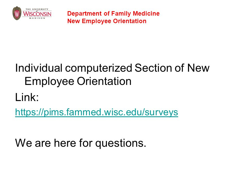 Individual computerized Section of New Employee Orientation Link: https://pims.fammed.wisc.edu/surveys We are here for questions. Department of Family