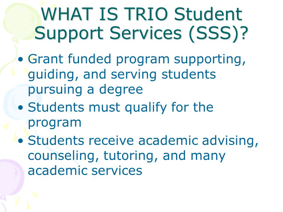 WHAT IS TRIO Student Support Services (SSS)? Grant funded program supporting, guiding, and serving students pursuing a degree Students must qualify fo