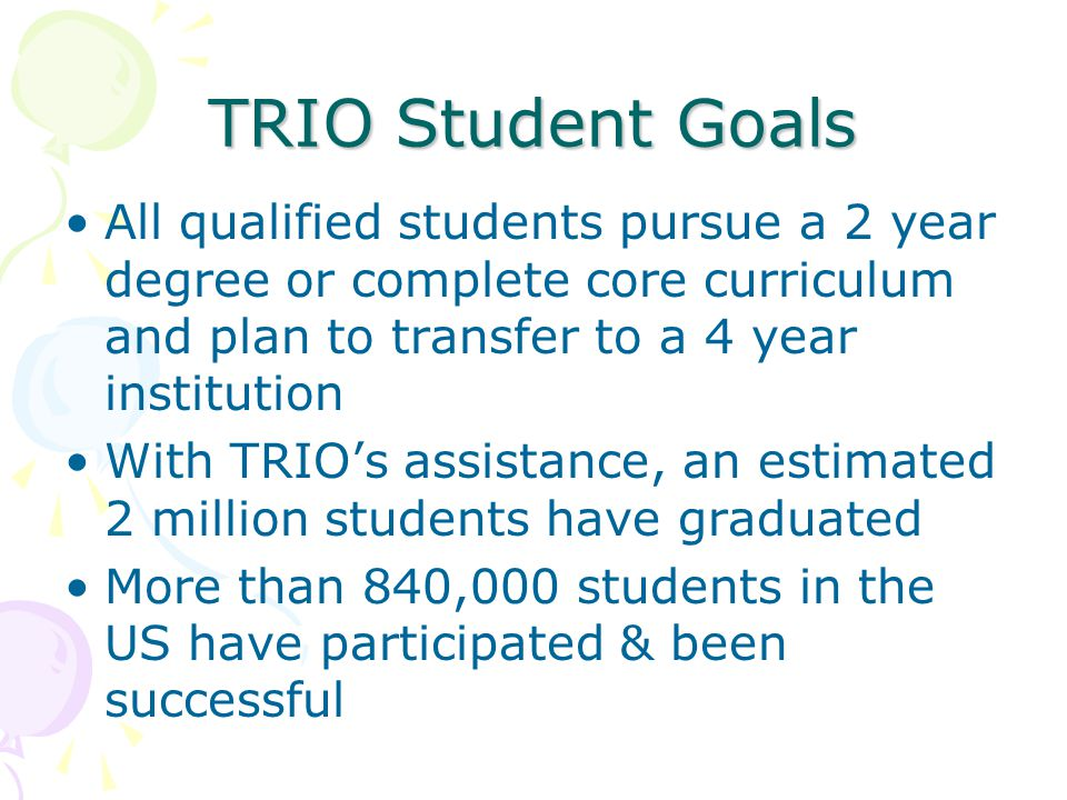 TRIO Student Goals All qualified students pursue a 2 year degree or complete core curriculum and plan to transfer to a 4 year institution With TRIO's