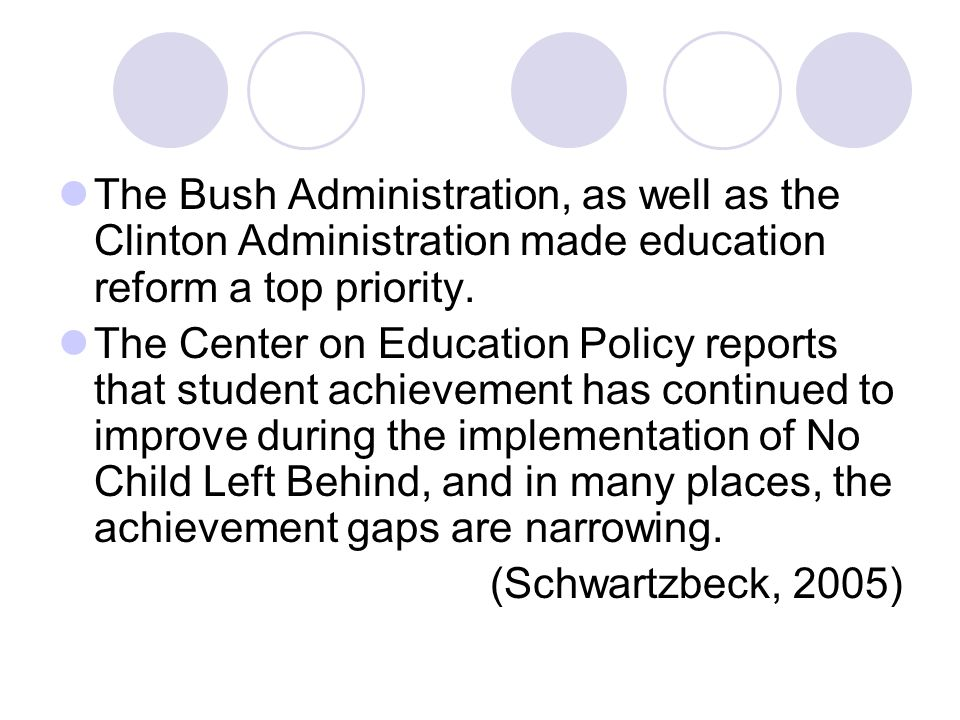 The Bush Administration, as well as the Clinton Administration made education reform a top priority.