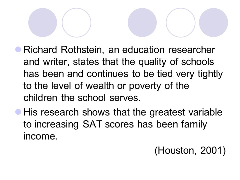 Richard Rothstein, an education researcher and writer, states that the quality of schools has been and continues to be tied very tightly to the level of wealth or poverty of the children the school serves.