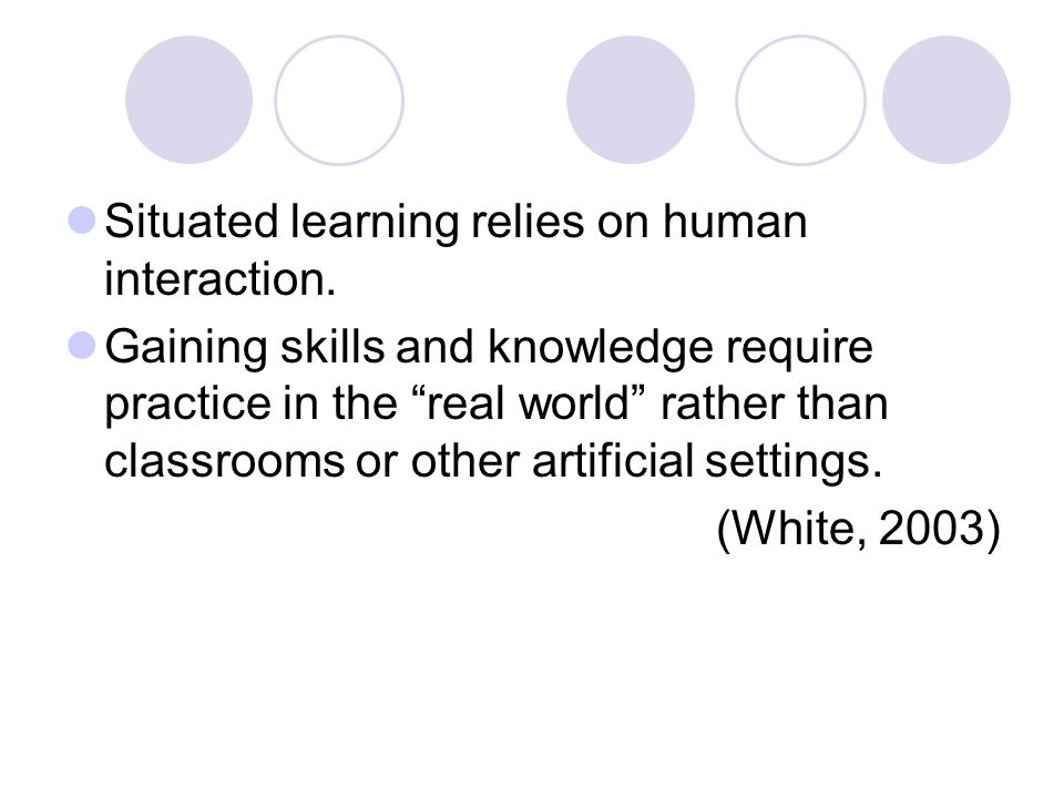 Situated learning relies on human interaction.