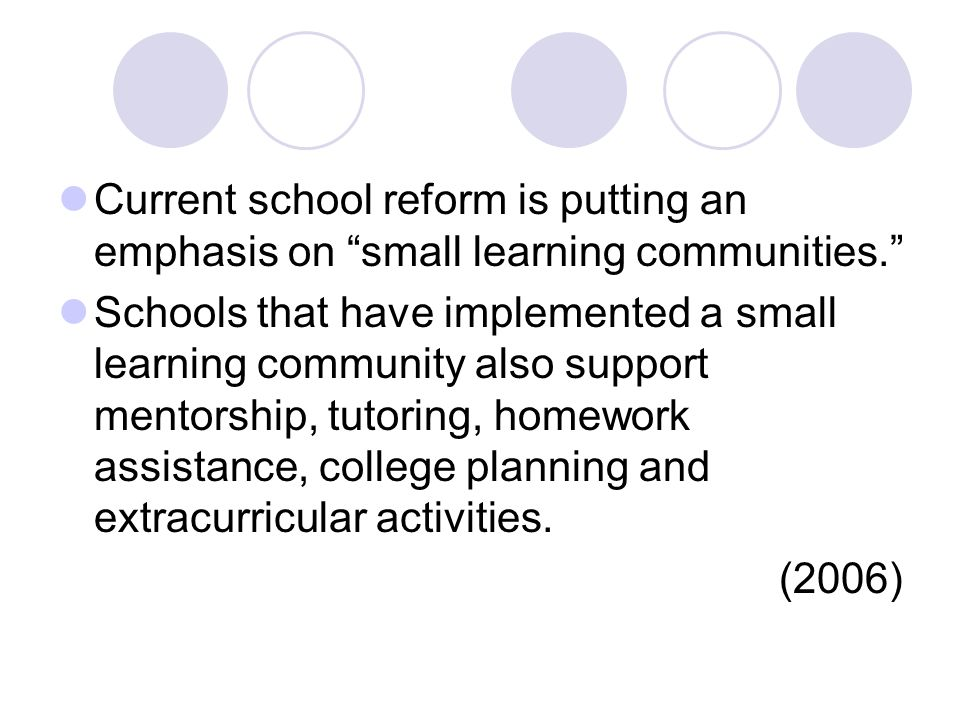 Current school reform is putting an emphasis on small learning communities. Schools that have implemented a small learning community also support mentorship, tutoring, homework assistance, college planning and extracurricular activities.
