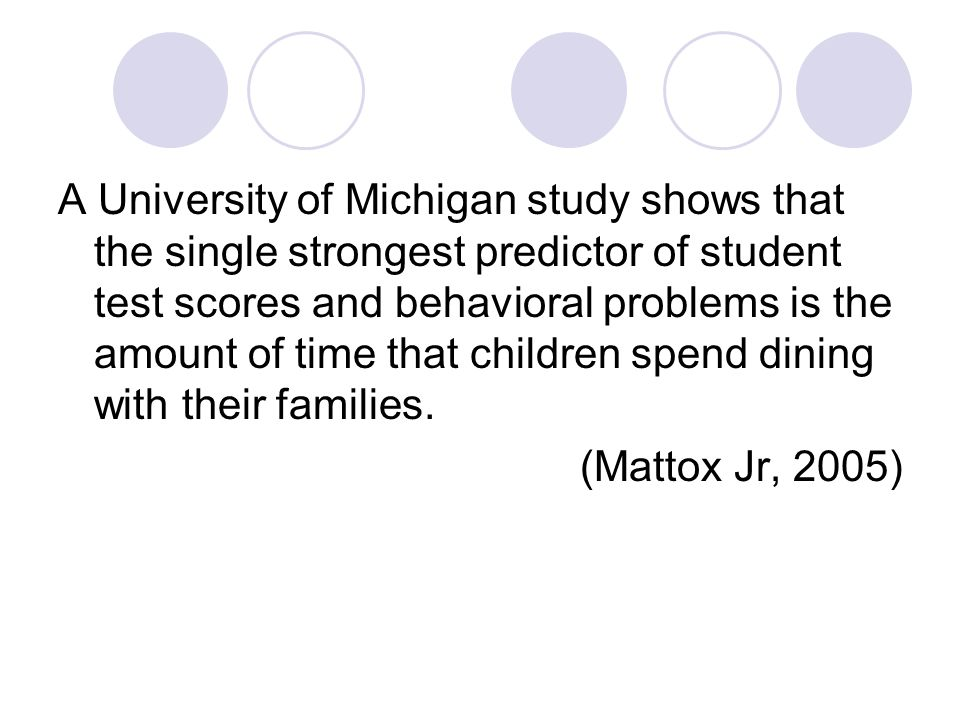 A University of Michigan study shows that the single strongest predictor of student test scores and behavioral problems is the amount of time that children spend dining with their families.