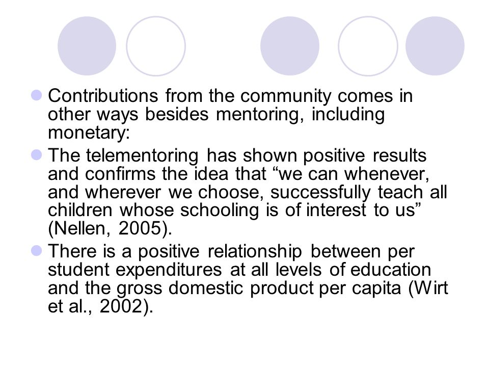 Contributions from the community comes in other ways besides mentoring, including monetary: The telementoring has shown positive results and confirms the idea that we can whenever, and wherever we choose, successfully teach all children whose schooling is of interest to us (Nellen, 2005).