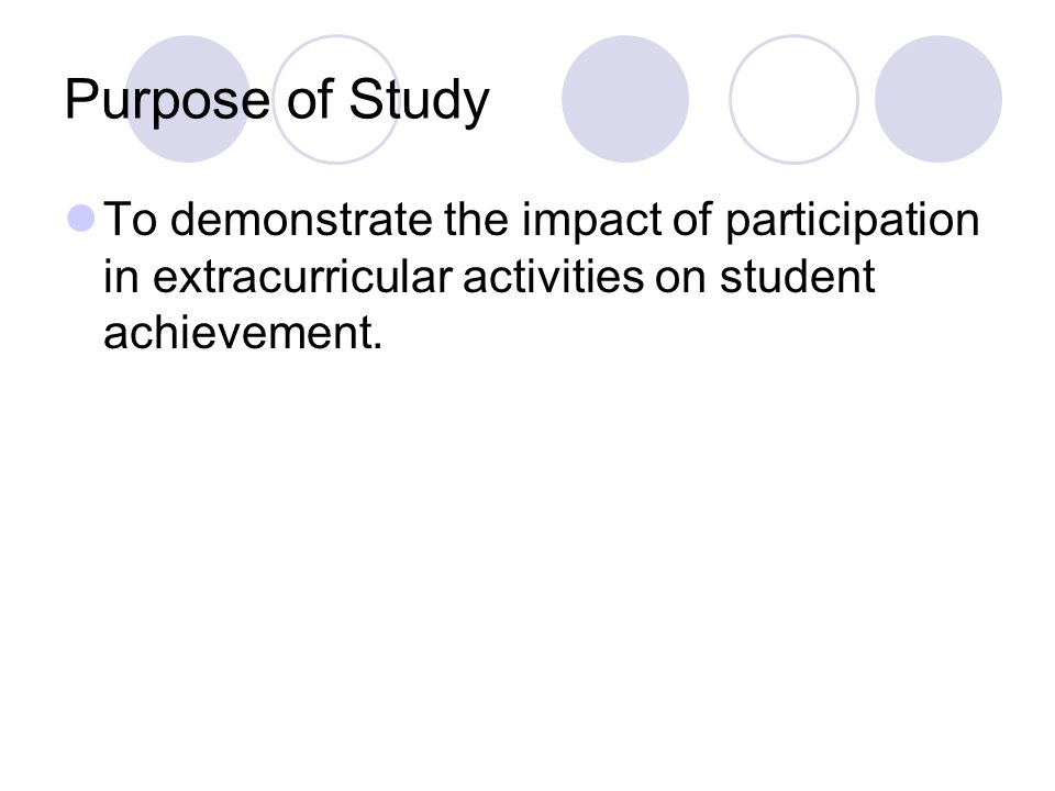 Purpose of Study To demonstrate the impact of participation in extracurricular activities on student achievement.