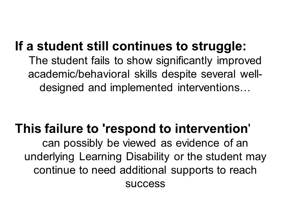 If a student still continues to struggle: The student fails to show significantly improved academic/behavioral skills despite several well- designed and implemented interventions… This failure to respond to intervention can possibly be viewed as evidence of an underlying Learning Disability or the student may continue to need additional supports to reach success