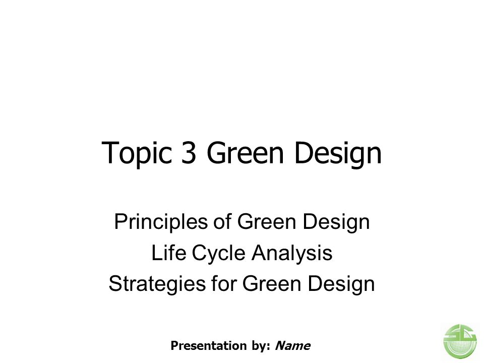 Topic 3 Green Design Principles of Green Design Life Cycle Analysis Strategies for Green Design Presentation by: Name