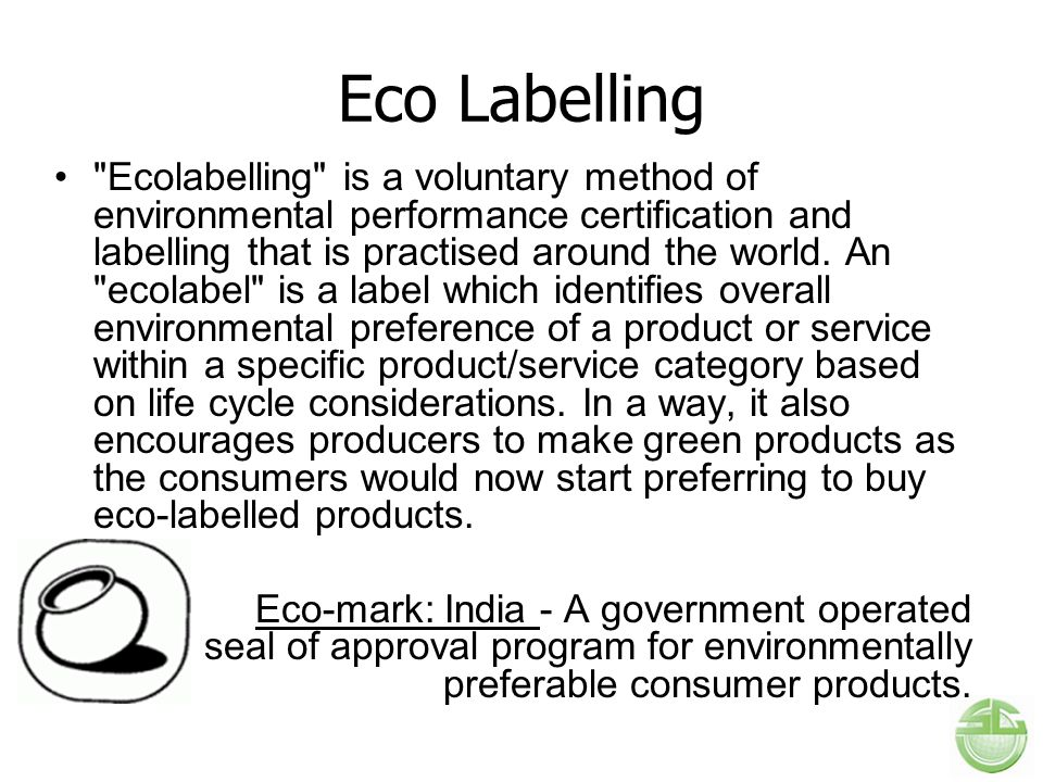 Eco Labelling Ecolabelling is a voluntary method of environmental performance certification and labelling that is practised around the world.