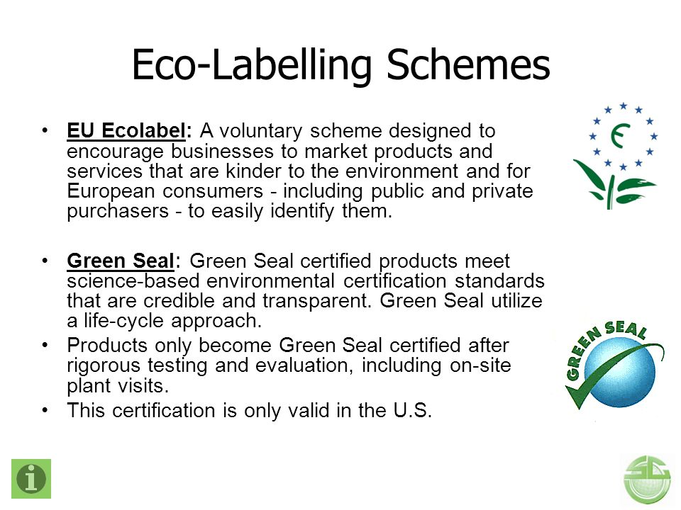 Eco-Labelling Schemes EU Ecolabel: A voluntary scheme designed to encourage businesses to market products and services that are kinder to the environm