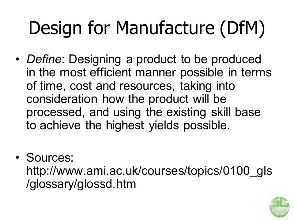Design for Manufacture (DfM) Define: Designing a product to be produced in the most efficient manner possible in terms of time, cost and resources, ta
