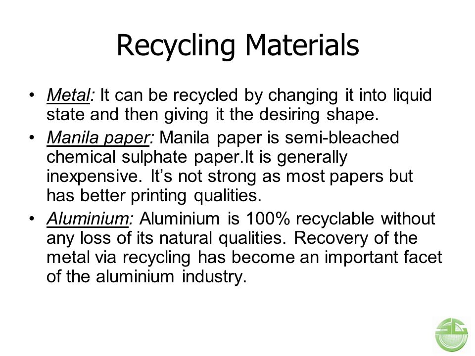 Recycling Materials Metal: It can be recycled by changing it into liquid state and then giving it the desiring shape. Manila paper: Manila paper is se