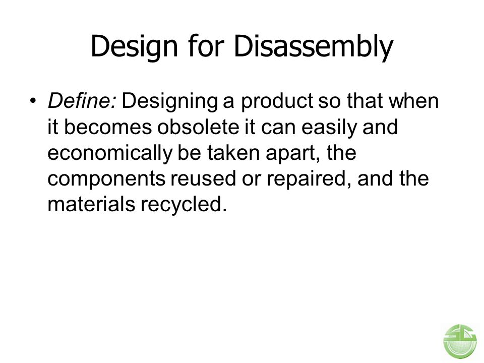 Design for Disassembly Define: Designing a product so that when it becomes obsolete it can easily and economically be taken apart, the components reused or repaired, and the materials recycled.