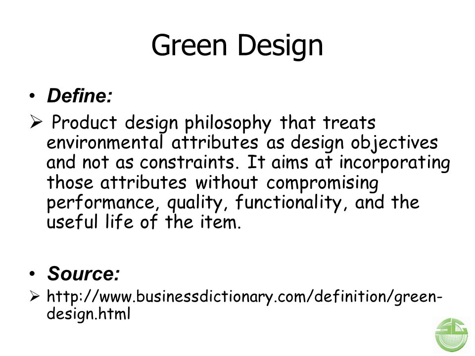 Green Design Define:  Product design philosophy that treats environmental attributes as design objectives and not as constraints.