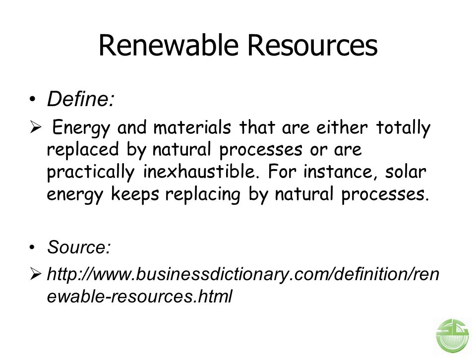 Renewable Resources Define:  Energy and materials that are either totally replaced by natural processes or are practically inexhaustible. For instanc