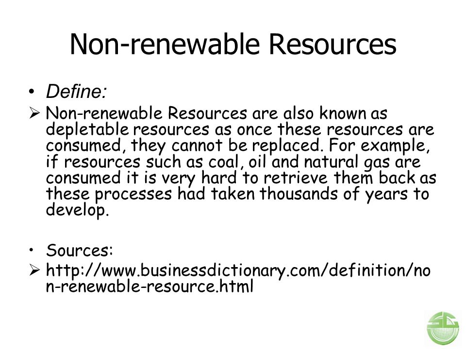 Non-renewable Resources Define:  Non-renewable Resources are also known as depletable resources as once these resources are consumed, they cannot be replaced.