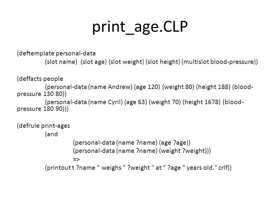 print_age.CLP (deftemplate personal-data (slot name) (slot age) (slot weight) (slot height) (multislot blood-pressure)) (deffacts people (personal-dat