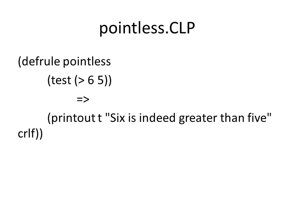 pointless.CLP (defrule pointless (test (> 6 5)) => (printout t