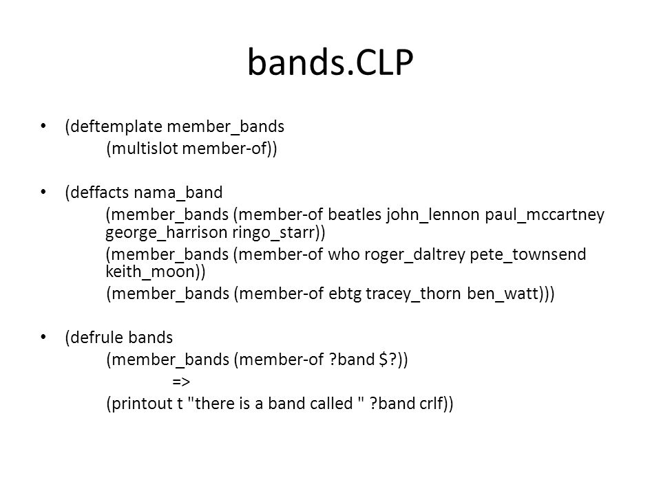 bands_member.CLP (deftemplate member_bands (multislot member-of)) (deffacts nama_band (member_bands (member-of beatles john_lennon paul_mccartney george_harrison ringo_starr)) (member_bands (member-of who roger_daltrey pete_townsend keith_moon)) (member_bands (member-of ebtg tracey_thorn ben_watt))) (defrule band-members (member_bands (member-of ?band $.
