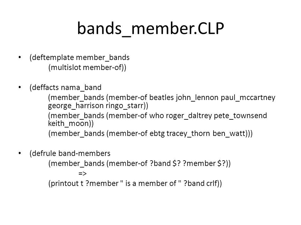 multi_member.CLP (deftemplate member_bands (multislot member-of)) (deffacts nama_band (member_bands (member-of beatles john_lennon paul_mccartney george_harrison ringo_starr)) (member_bands (member-of who roger_daltrey pete_townsend keith_moon)) (member_bands (member-of ebtg tracey_thorn ben_watt))) (defrule band-members (member_bands (member-of ?band $?members)) => (printout t The members of ?band are $?members crlf))