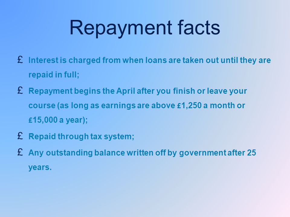 Repayment facts £ Interest is charged from when loans are taken out until they are repaid in full; £ Repayment begins the April after you finish or leave your course (as long as earnings are above £ 1,250 a month or £ 15,000 a year); £ Repaid through tax system; £ Any outstanding balance written off by government after 25 years.