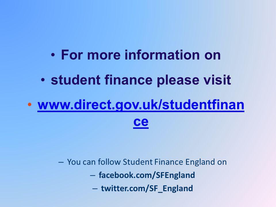 For more information on student finance please visit www.direct.gov.uk/studentfinan cewww.direct.gov.uk/studentfinan ce – You can follow Student Finance England on – facebook.com/SFEngland – twitter.com/SF_England