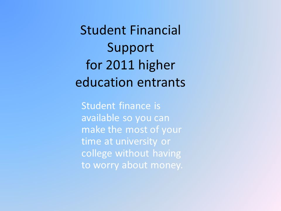 Student Financial Support for 2011 higher education entrants Student finance is available so you can make the most of your time at university or colle