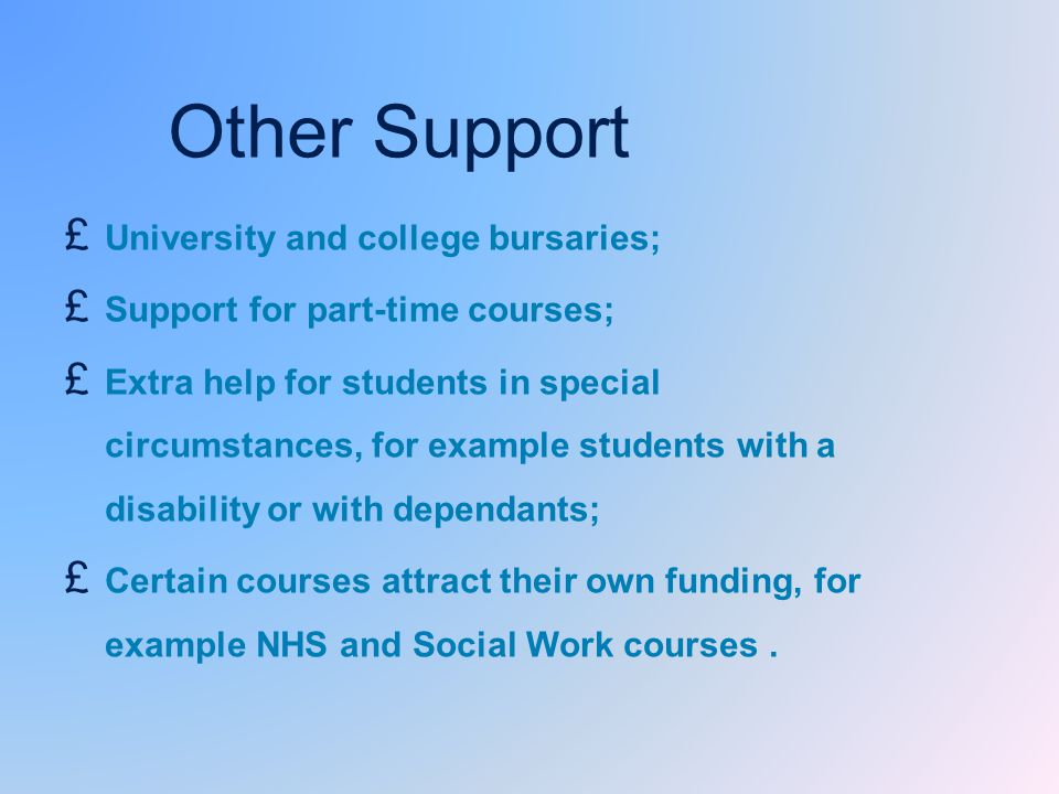 £ University and college bursaries; £ Support for part-time courses; £ Extra help for students in special circumstances, for example students with a disability or with dependants; £ Certain courses attract their own funding, for example NHS and Social Work courses.