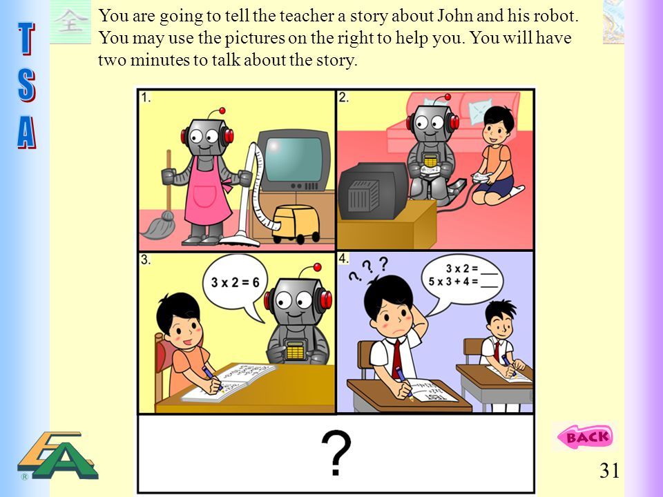 31 You are going to tell the teacher a story about John and his robot. You may use the pictures on the right to help you. You will have two minutes to