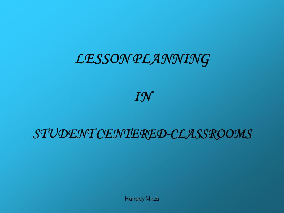 Hanady Mirza LESSON PLANNING IN STUDENT CENTERED-CLASSROOMS