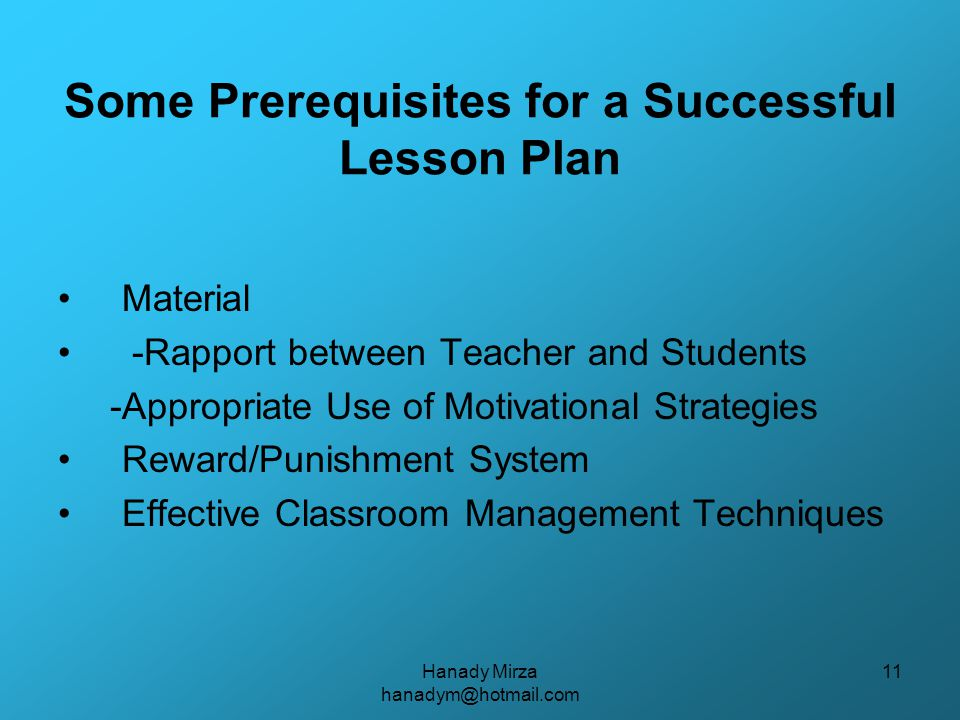 Hanady Mirza hanadym@hotmail.com 11 Some Prerequisites for a Successful Lesson Plan Material -Rapport between Teacher and Students -Appropriate Use of Motivational Strategies Reward/Punishment System Effective Classroom Management Techniques