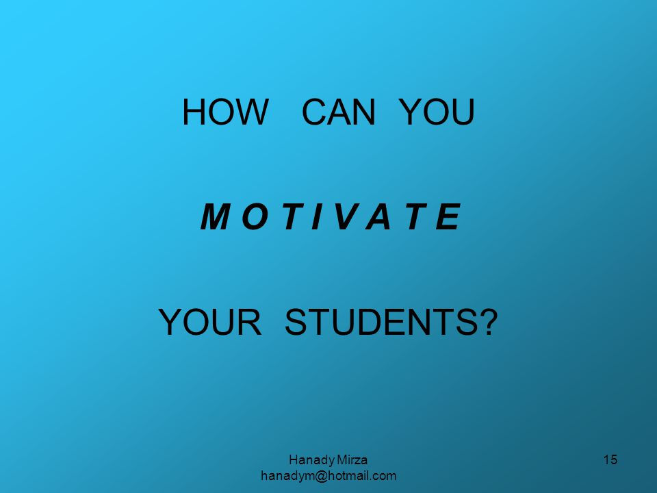 Hanady Mirza hanadym@hotmail.com 15 HOW CAN YOU M O T I V A T E YOUR STUDENTS
