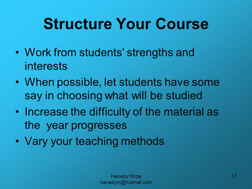 Hanady Mirza hanadym@hotmail.com 17 Structure Your Course Work from students strengths and interests When possible, let students have some say in choosing what will be studied Increase the difficulty of the material as the year progresses Vary your teaching methods